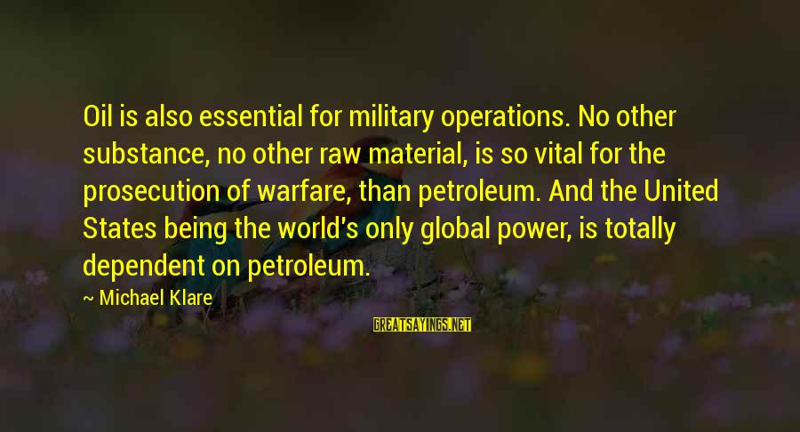 Petroleum's Sayings By Michael Klare: Oil is also essential for military operations. No other substance, no other raw material, is