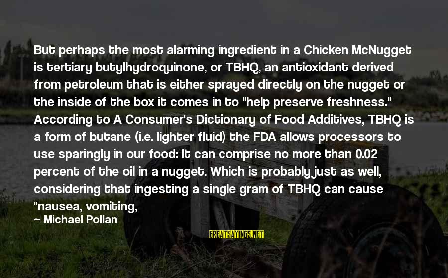Petroleum's Sayings By Michael Pollan: But perhaps the most alarming ingredient in a Chicken McNugget is tertiary butylhydroquinone, or TBHQ,