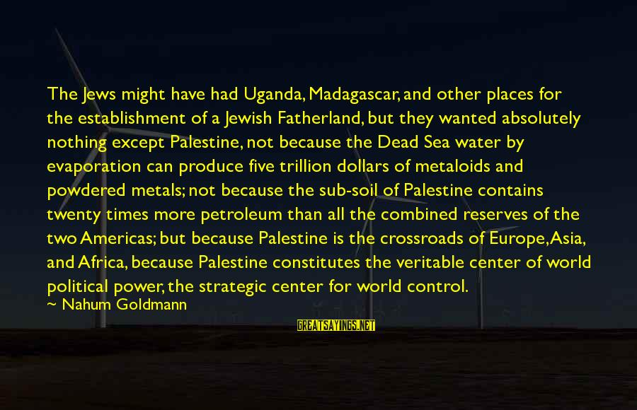 Petroleum's Sayings By Nahum Goldmann: The Jews might have had Uganda, Madagascar, and other places for the establishment of a