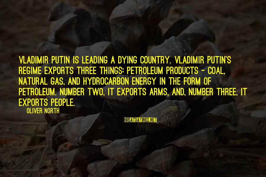 Petroleum's Sayings By Oliver North: Vladimir Putin is leading a dying country. Vladimir Putin's regime exports three things: petroleum products