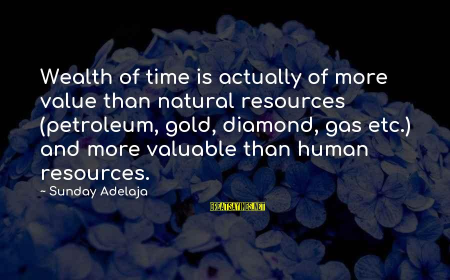 Petroleum's Sayings By Sunday Adelaja: Wealth of time is actually of more value than natural resources (petroleum, gold, diamond, gas