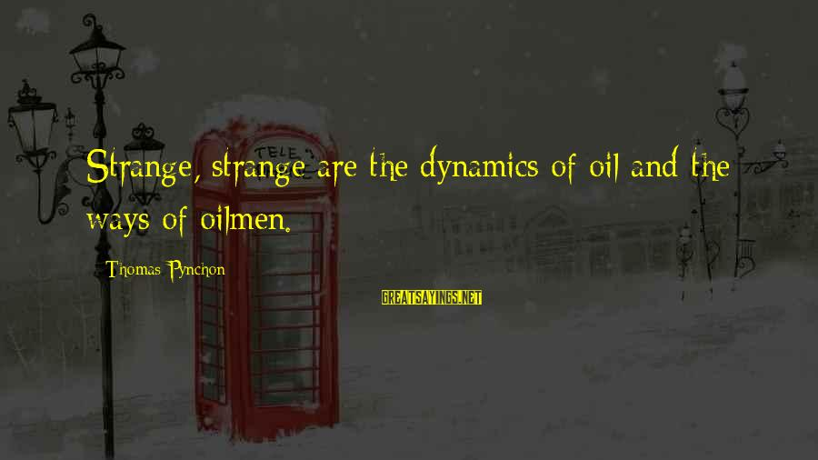 Petroleum's Sayings By Thomas Pynchon: Strange, strange are the dynamics of oil and the ways of oilmen.