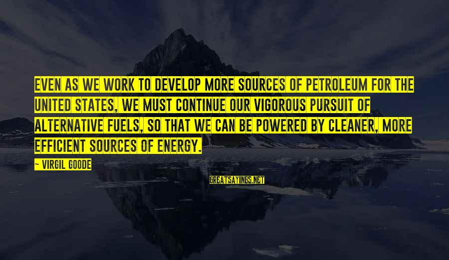 Petroleum's Sayings By Virgil Goode: Even as we work to develop more sources of petroleum for the United States, we