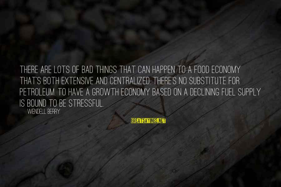 Petroleum's Sayings By Wendell Berry: There are lots of bad things that can happen to a food economy that's both