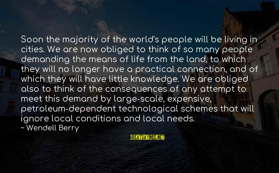 Petroleum's Sayings By Wendell Berry: Soon the majority of the world's people will be living in cities. We are now