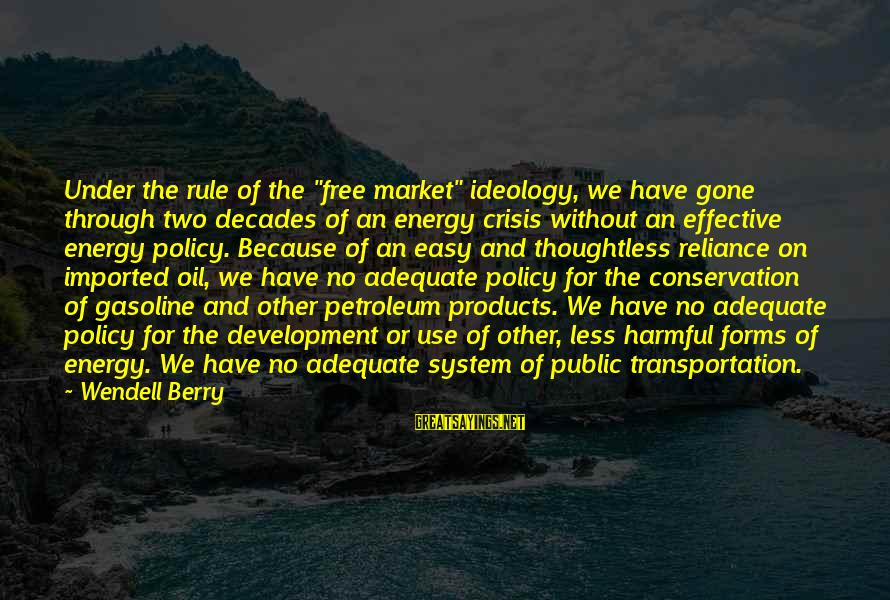 """Petroleum's Sayings By Wendell Berry: Under the rule of the """"free market"""" ideology, we have gone through two decades of"""