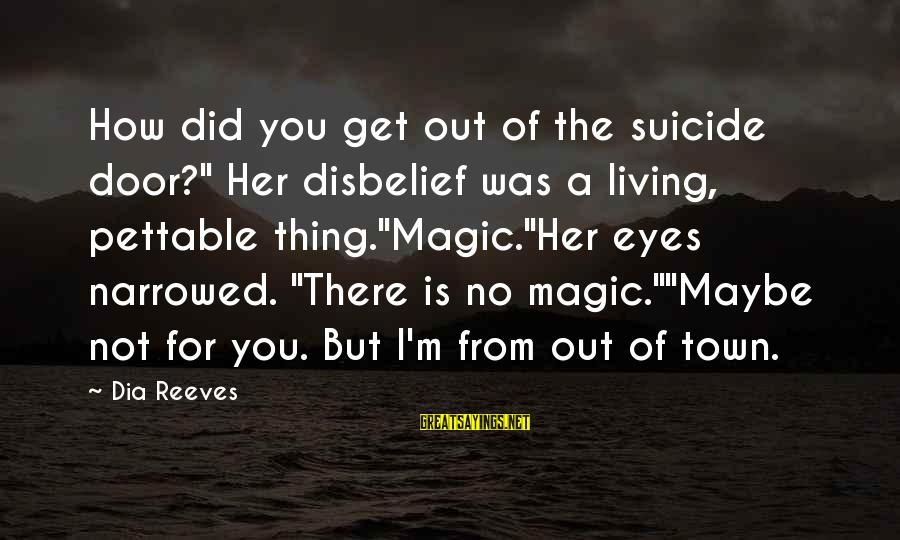 "Pettable Sayings By Dia Reeves: How did you get out of the suicide door?"" Her disbelief was a living, pettable"