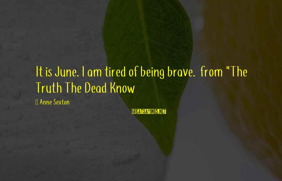 """Petting Zoo Sayings By Anne Sexton: It is June. I am tired of being brave. from """"The Truth The Dead Know"""