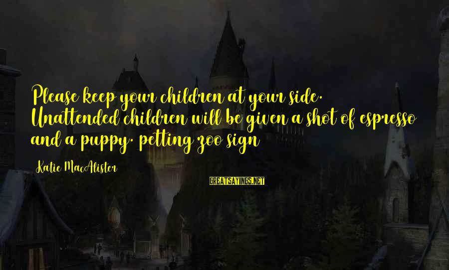 Petting Zoo Sayings By Katie MacAlister: Please keep your children at your side. Unattended children will be given a shot of