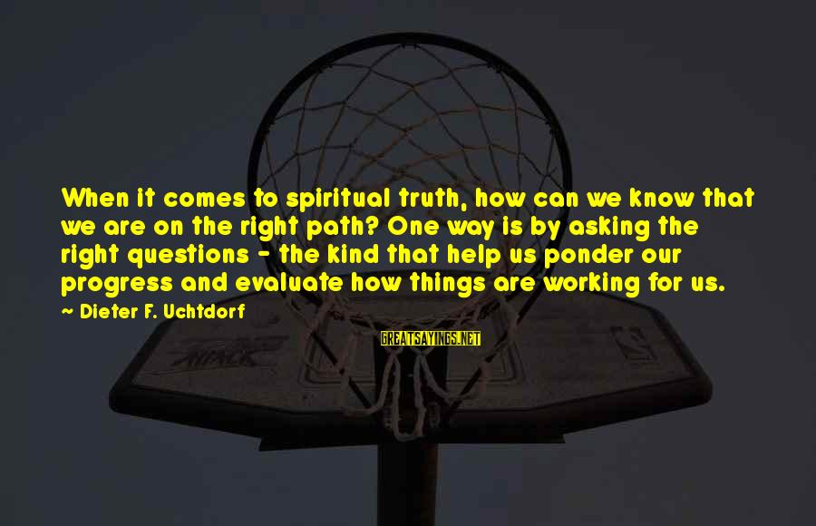 Pettumus Sayings By Dieter F. Uchtdorf: When it comes to spiritual truth, how can we know that we are on the