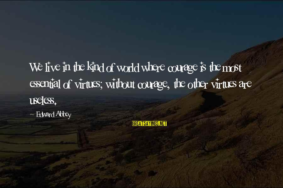 Pettumus Sayings By Edward Abbey: We live in the kind of world where courage is the most essential of virtues;