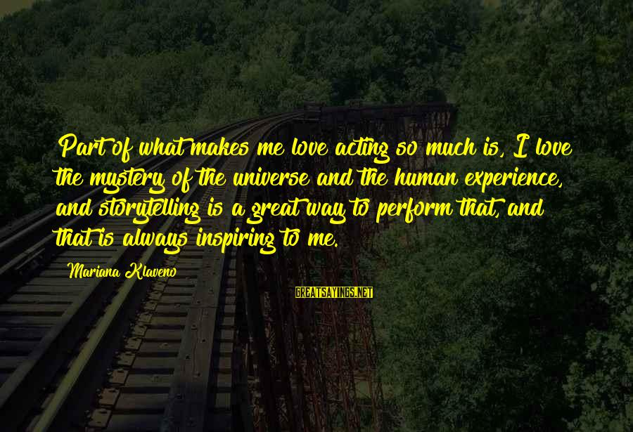 Pettumus Sayings By Mariana Klaveno: Part of what makes me love acting so much is, I love the mystery of