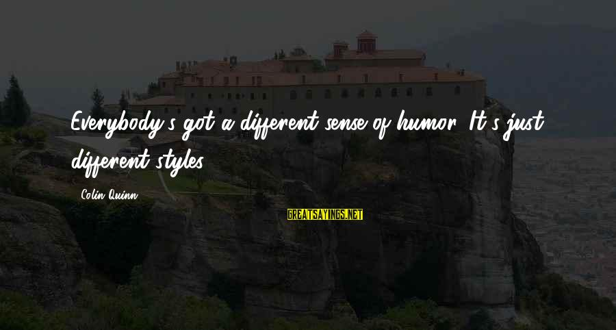 Pfaugh Sayings By Colin Quinn: Everybody's got a different sense of humor. It's just different styles.