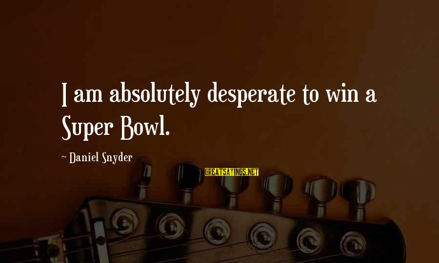Pfaugh Sayings By Daniel Snyder: I am absolutely desperate to win a Super Bowl.
