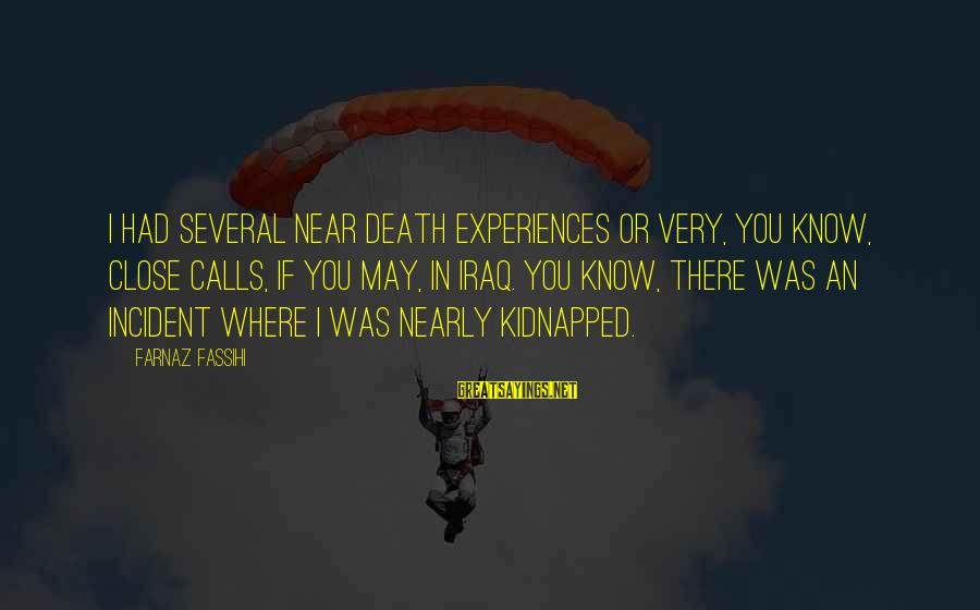 Pfaugh Sayings By Farnaz Fassihi: I had several near death experiences or very, you know, close calls, if you may,
