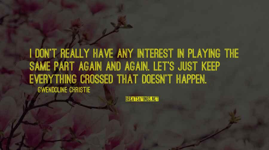 Pfaugh Sayings By Gwendoline Christie: I don't really have any interest in playing the same part again and again. Let's