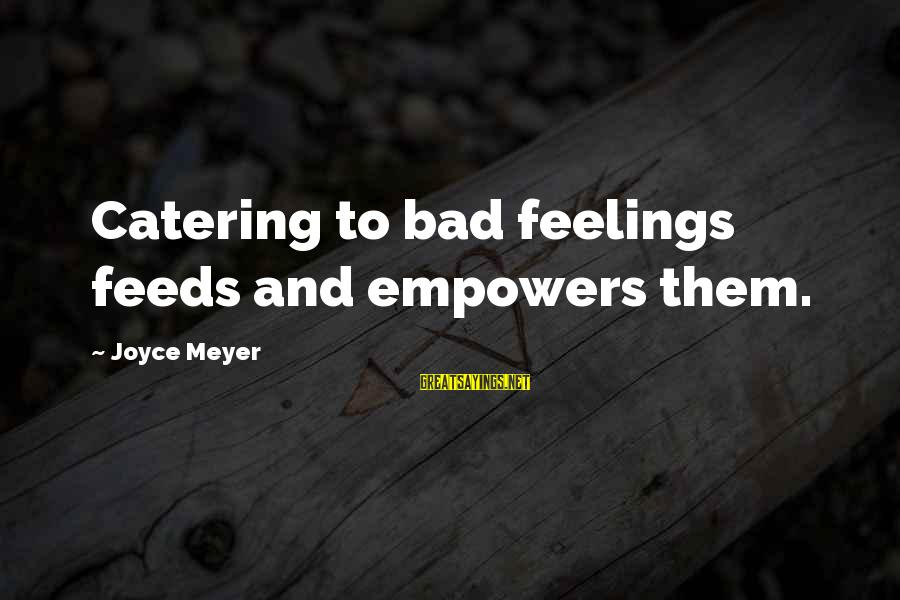 Pfefferberg Sayings By Joyce Meyer: Catering to bad feelings feeds and empowers them.