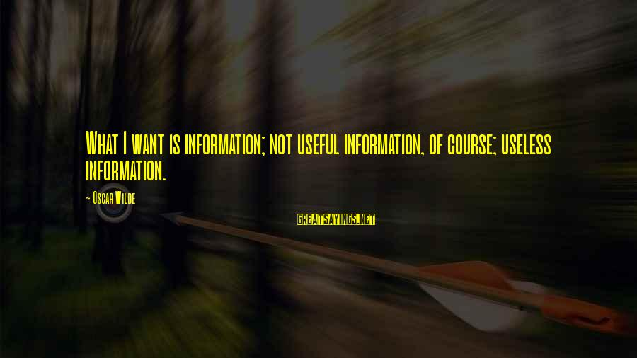Pfefferberg Sayings By Oscar Wilde: What I want is information; not useful information, of course; useless information.