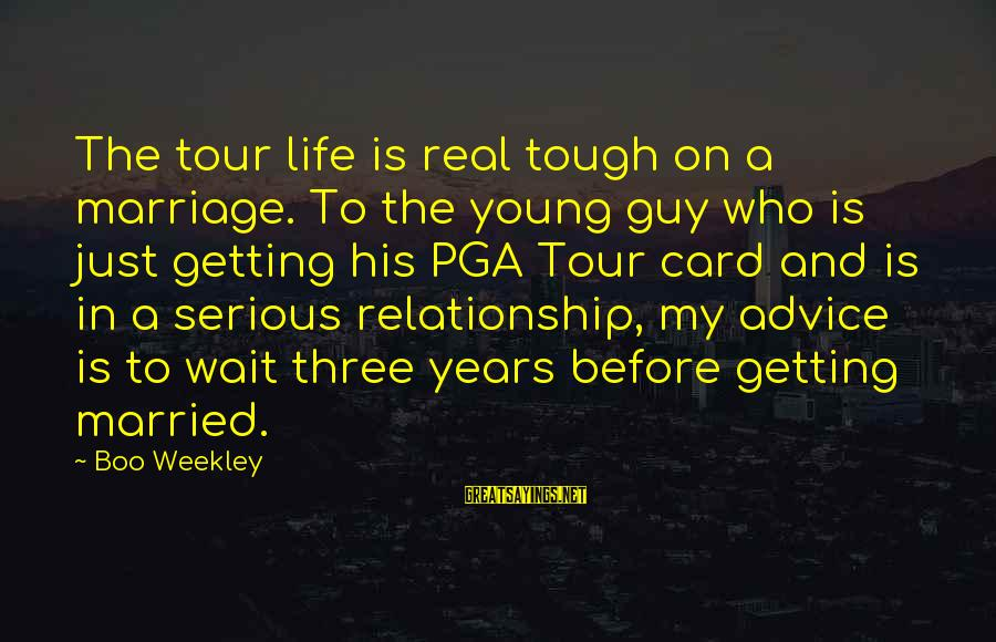 Pga Tour Sayings By Boo Weekley: The tour life is real tough on a marriage. To the young guy who is