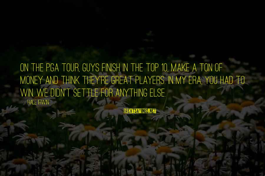 Pga Tour Sayings By Hale Irwin: On the PGA Tour, guys finish in the top 10, make a ton of money