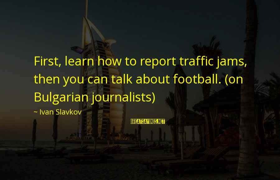 Pga Tour Sayings By Ivan Slavkov: First, learn how to report traffic jams, then you can talk about football. (on Bulgarian