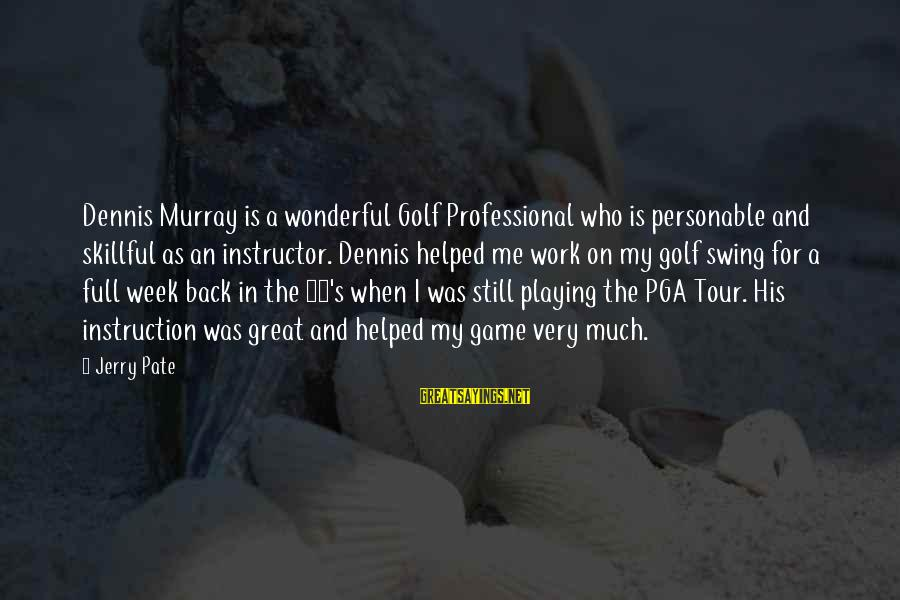 Pga Tour Sayings By Jerry Pate: Dennis Murray is a wonderful Golf Professional who is personable and skillful as an instructor.