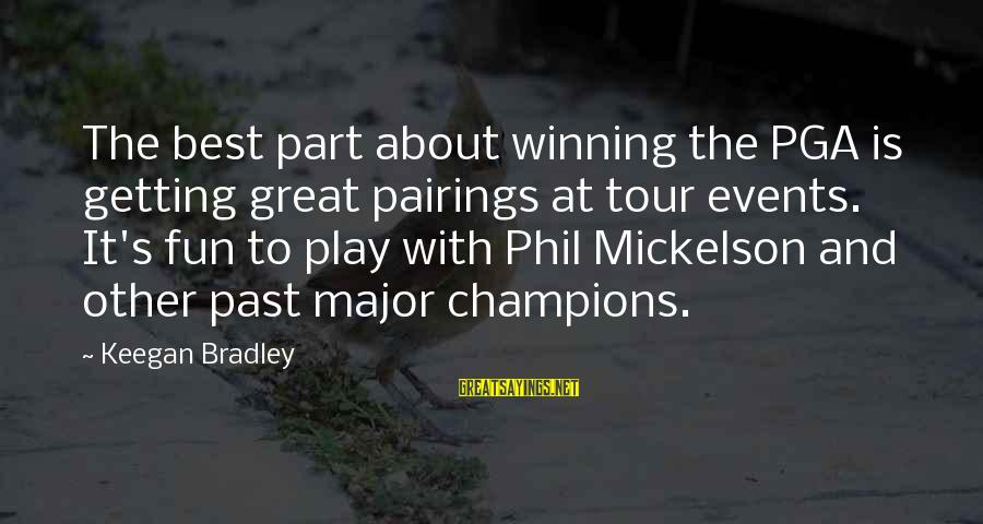 Pga Tour Sayings By Keegan Bradley: The best part about winning the PGA is getting great pairings at tour events. It's