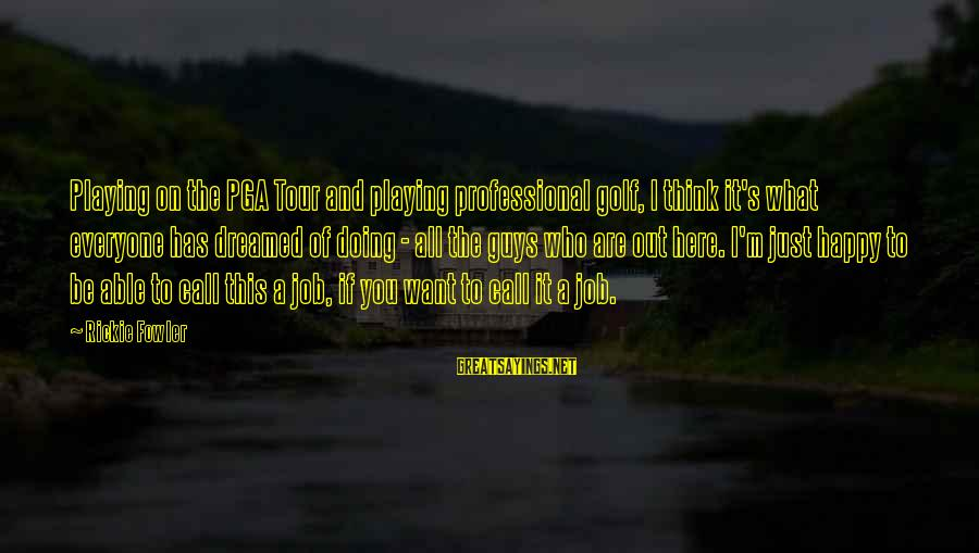 Pga Tour Sayings By Rickie Fowler: Playing on the PGA Tour and playing professional golf, I think it's what everyone has