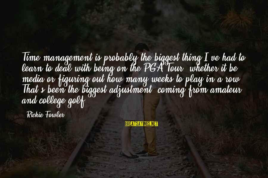 Pga Tour Sayings By Rickie Fowler: Time management is probably the biggest thing I've had to learn to deal with being