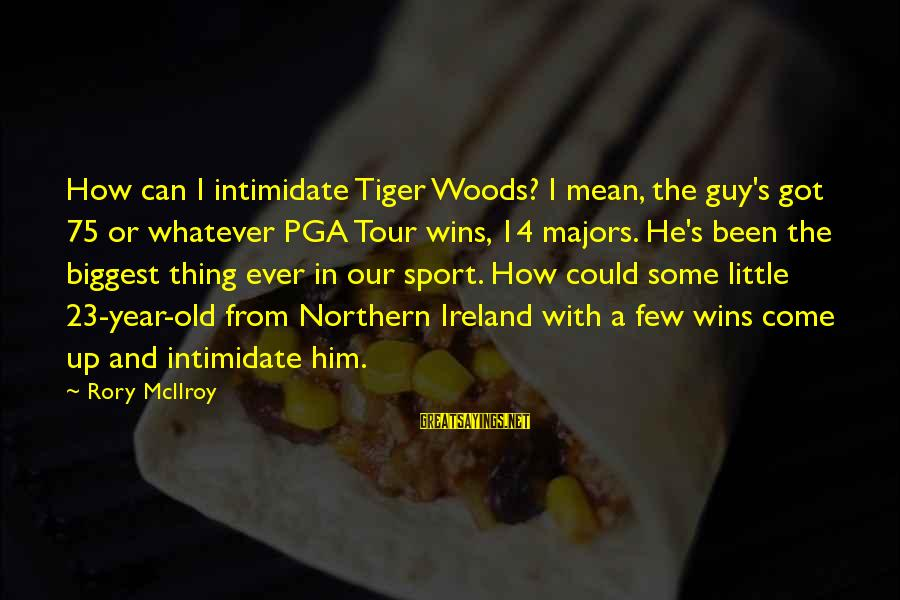 Pga Tour Sayings By Rory McIlroy: How can I intimidate Tiger Woods? I mean, the guy's got 75 or whatever PGA