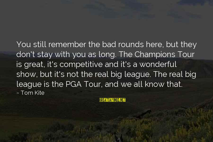 Pga Tour Sayings By Tom Kite: You still remember the bad rounds here, but they don't stay with you as long.