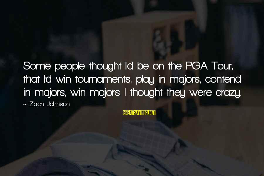 Pga Tour Sayings By Zach Johnson: Some people thought I'd be on the PGA Tour, that I'd win tournaments, play in