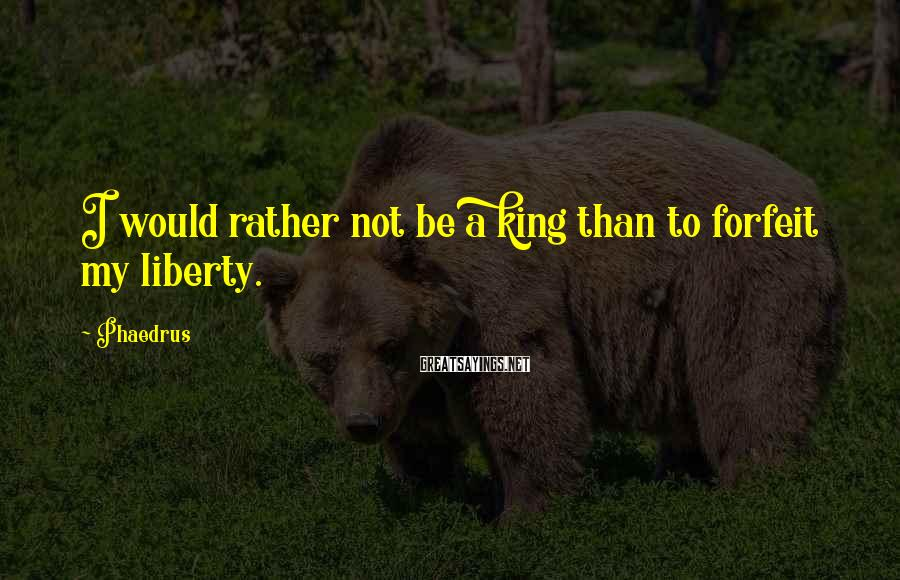 Phaedrus Sayings: I would rather not be a king than to forfeit my liberty.