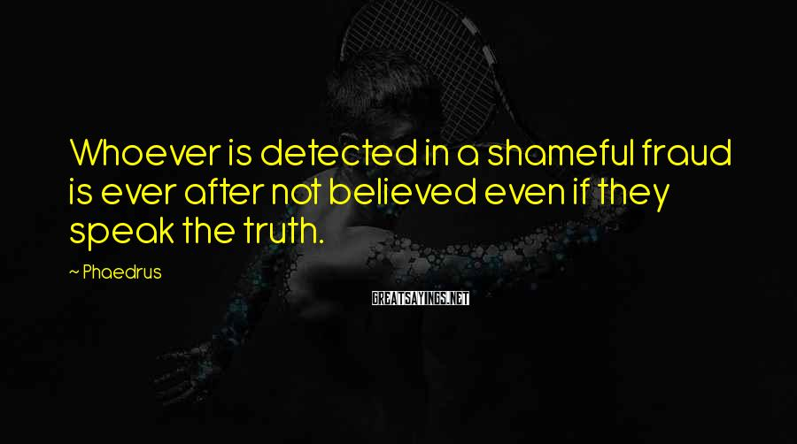 Phaedrus Sayings: Whoever is detected in a shameful fraud is ever after not believed even if they