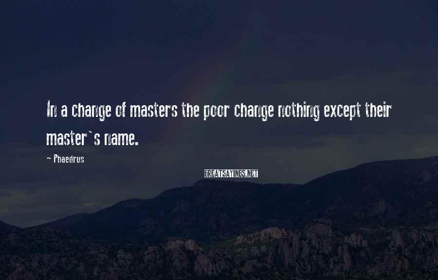 Phaedrus Sayings: In a change of masters the poor change nothing except their master's name.