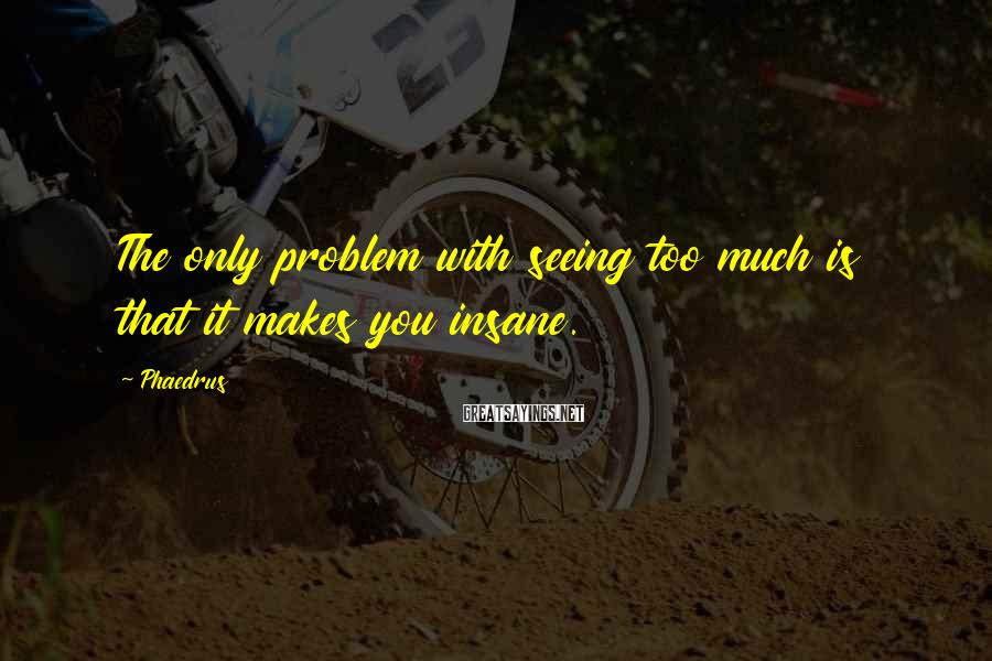 Phaedrus Sayings: The only problem with seeing too much is that it makes you insane.