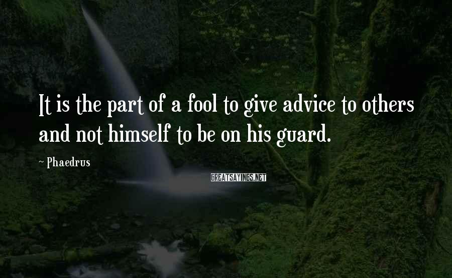 Phaedrus Sayings: It is the part of a fool to give advice to others and not himself