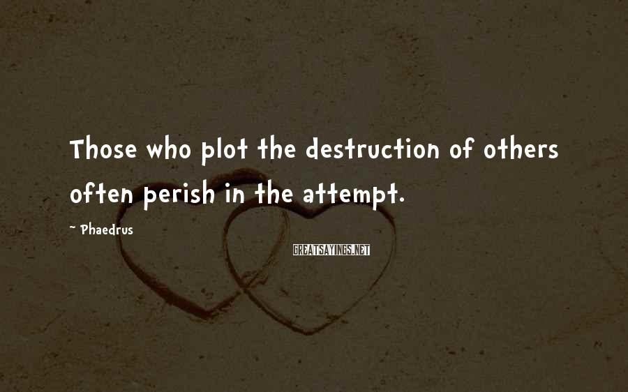 Phaedrus Sayings: Those who plot the destruction of others often perish in the attempt.