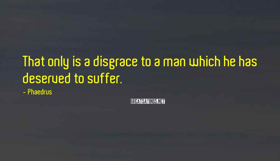 Phaedrus Sayings: That only is a disgrace to a man which he has deserved to suffer.