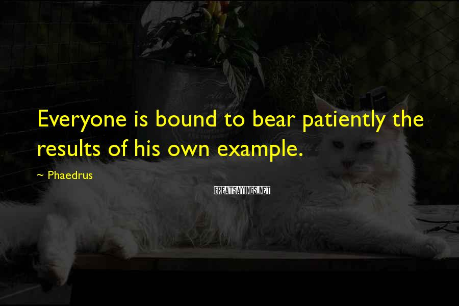 Phaedrus Sayings: Everyone is bound to bear patiently the results of his own example.