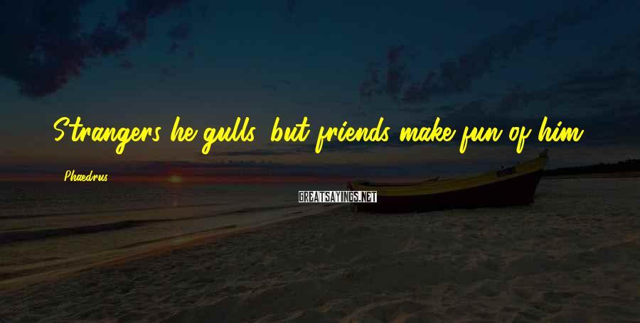 Phaedrus Sayings: Strangers he gulls, but friends make fun of him.