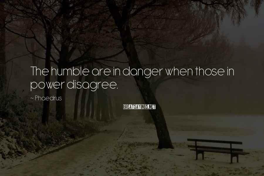 Phaedrus Sayings: The humble are in danger when those in power disagree.