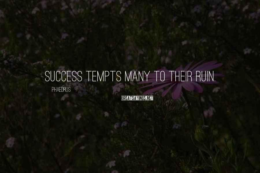 Phaedrus Sayings: Success tempts many to their ruin.