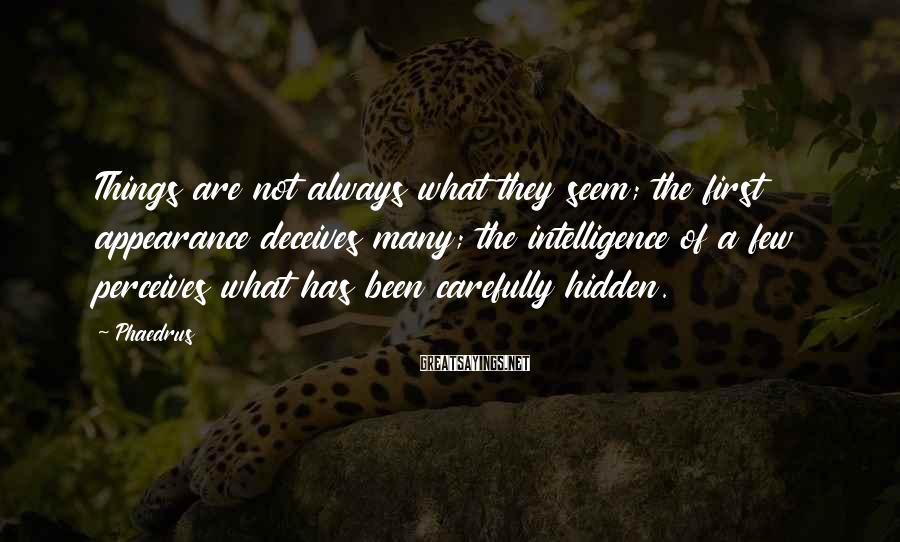 Phaedrus Sayings: Things are not always what they seem; the first appearance deceives many; the intelligence of