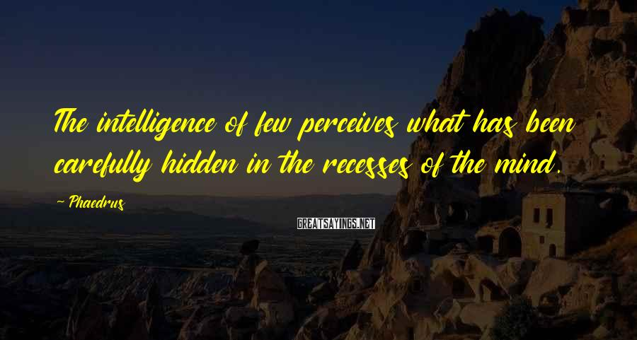 Phaedrus Sayings: The intelligence of few perceives what has been carefully hidden in the recesses of the