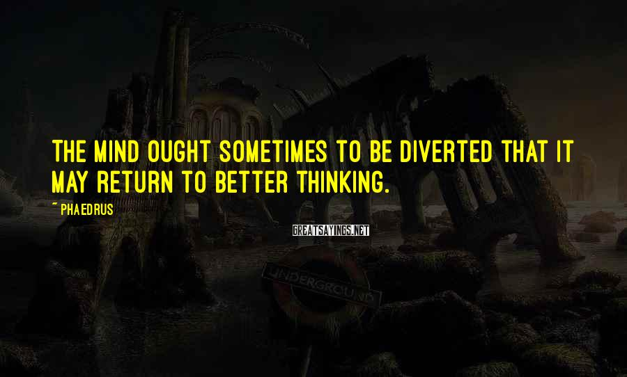 Phaedrus Sayings: The mind ought sometimes to be diverted that it may return to better thinking.
