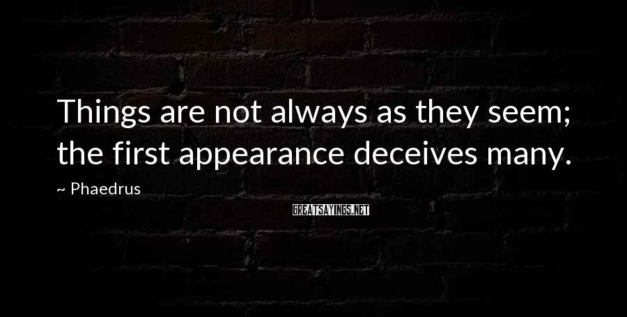 Phaedrus Sayings: Things are not always as they seem; the first appearance deceives many.