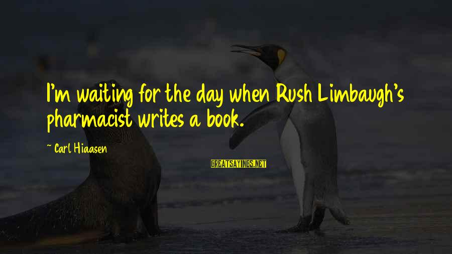 Pharmacist Day Sayings By Carl Hiaasen: I'm waiting for the day when Rush Limbaugh's pharmacist writes a book.