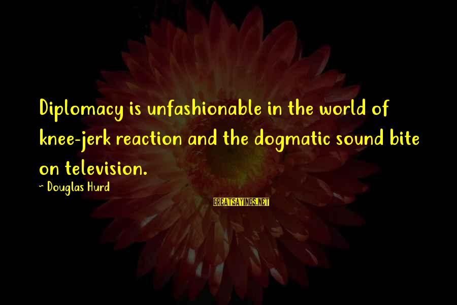 Pharmacy Related Sayings By Douglas Hurd: Diplomacy is unfashionable in the world of knee-jerk reaction and the dogmatic sound bite on