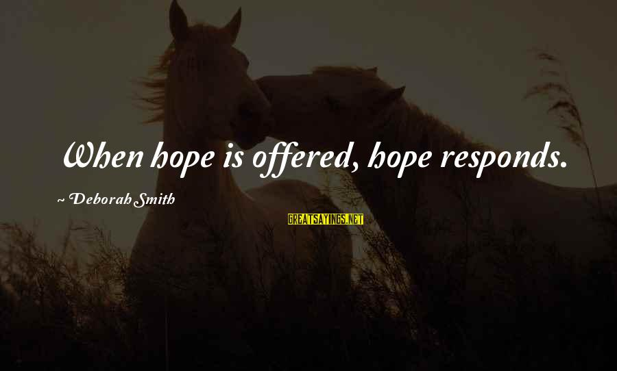 Phet Sayings By Deborah Smith: When hope is offered, hope responds.